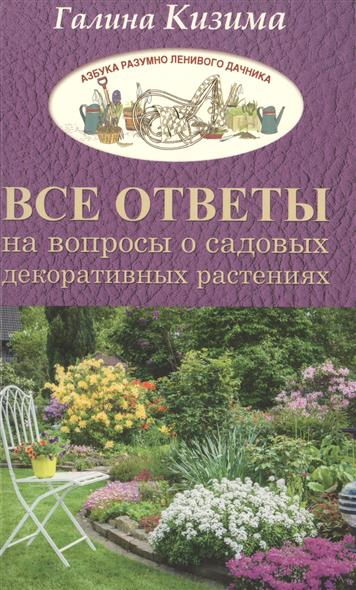 Кизима Г. Все ответы на вопросы о садовых декоративных растениях