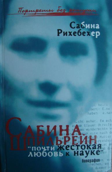 Сабина Шпильрейн Почти жестокая любовь к науке