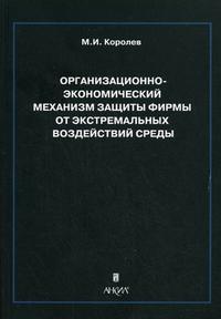 Королев М.И. Организационно-экономический механизм защиты фирмы от экстр. возд. среды