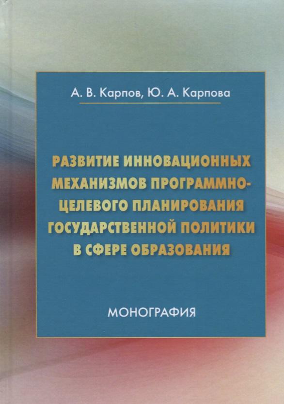 Карпов А., Карпова Ю. Развитие инновационных механизмов программно-целевого планирования государственной политики в сфере образования. Монография цены