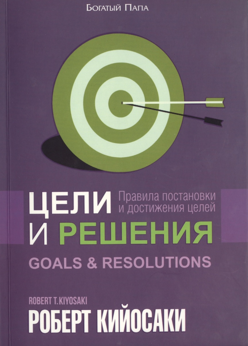 Кийосаки Р. Цели и решения. Правила постановки и достижения целей