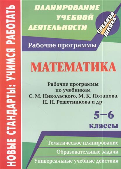Математика. 5-6 классы. Рабочие программы по учебникам С.М. Никольского, М.К. Потапова, Н.Н. Решетникова и др.