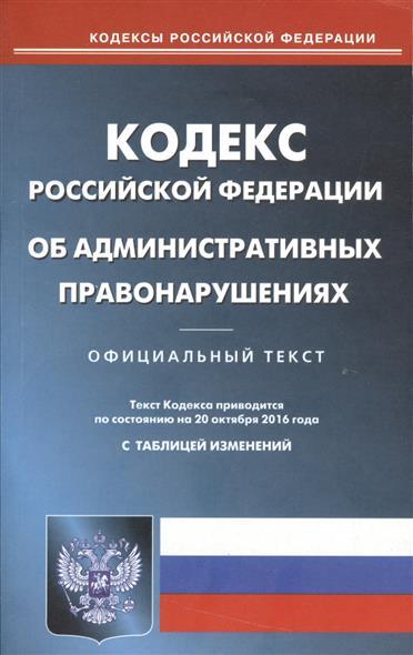 Кодекс Российской Федерации об административных правонарушениях. Текст кодекса приводится по состоянию на 20 октября 2016 года