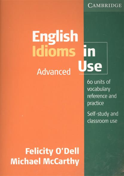 O'Dell F., McCarthy M. English Idioms in Use Advanced with Answers. 60 units of vocabulary reference and practice. Self-study and classroom use michael mccarthy felicity o dell english vocabulary in use advanced with answers self study and classroom use cd