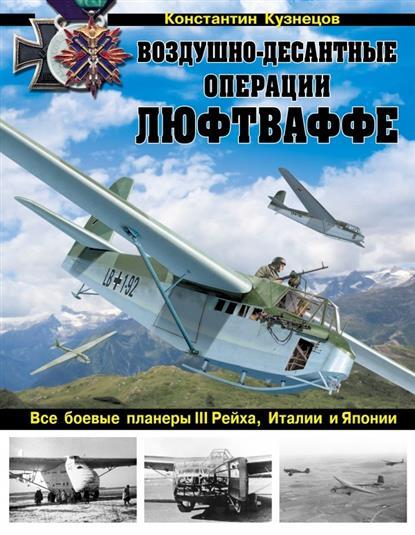 Кузнецов К. Воздушно-десантные операции Люфтваффе. Все боевые планеры III Рейха, Италии и Японии