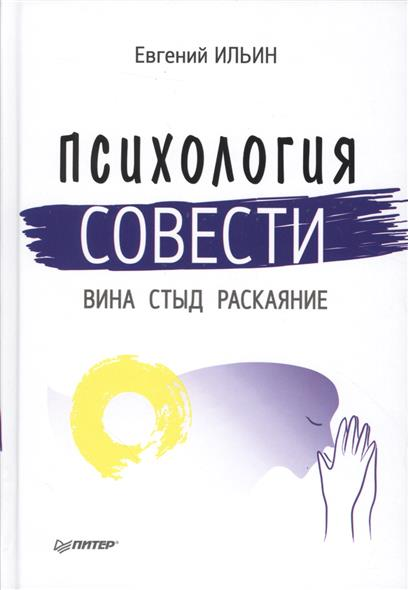 Ильин Е. Психология совести: вина, стыд, раскаяние раскаяние