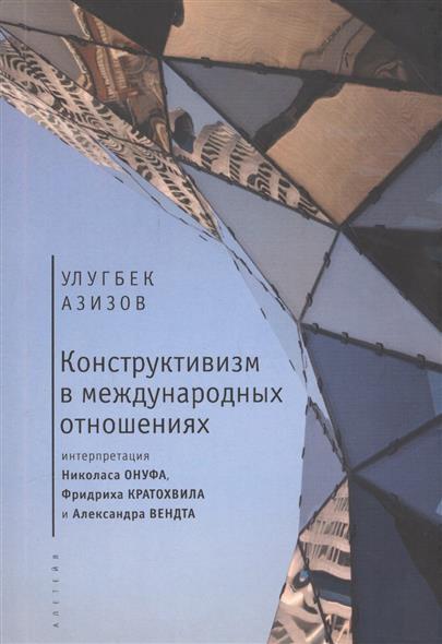 Конструктивизм в международных отношениях. Интерпретация Николаса Онуфа, Фридриха Кратохвила и Александра Вендта