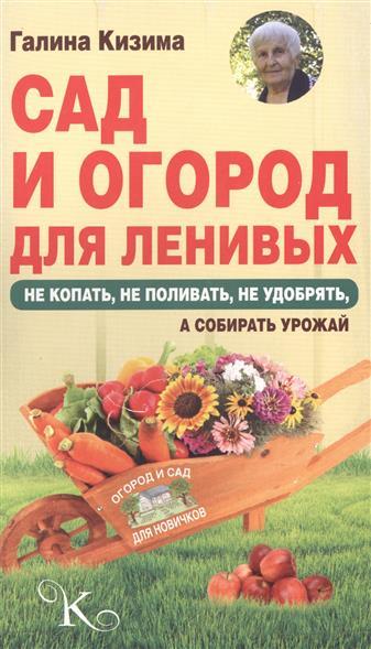 Сад и огород для ленивых. Не копать, не полоть, не поливать, а собрать богатый урожай!