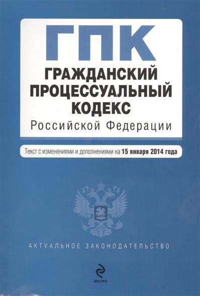 Гражданский процессуальный кодекс Российской Федерации. Текст с изменениями и дополнениями на 15 января 2014 года