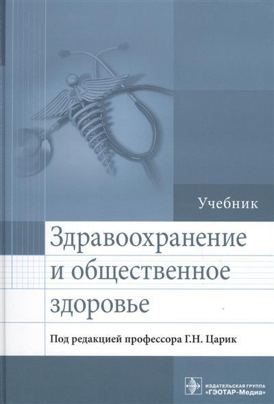 Царик Г. (ред) Здравоохранение и общественное здоровье ISBN: 9785970443279 медик в лисицин в общественное здоровье и здравоохранение учебник
