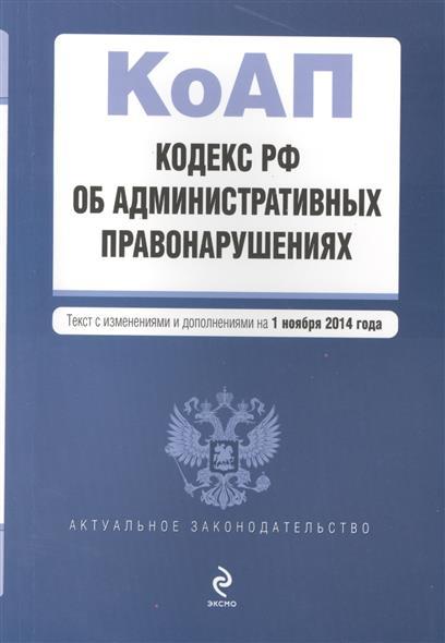 Кодекс РФ об административных правонарушениях. Текст с изменениями и дополнениями на 1 ноября 2014 года