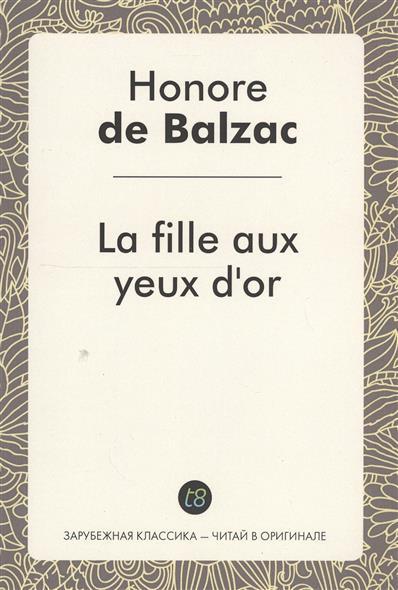 Balzac H. La fille aux yeux d`or. Le Roman en francais = Златоокая девушка. Роман на французском языке