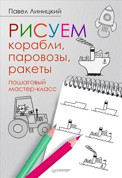 Рисуем корабли, паровозы, ракеты. Пошаговый мастер-класс