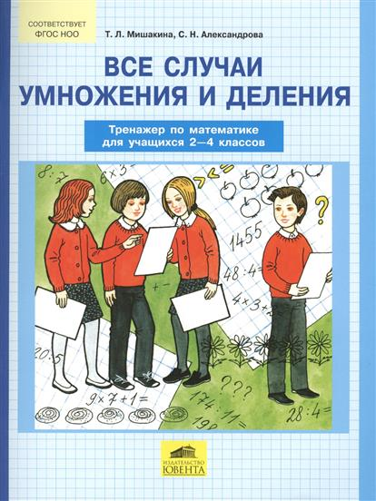 Мишакина Т., Александрова С. Все случаи умножения и деления. Тренажер по математике для учащихся 2-4 классов