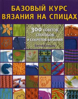 Базовый курс вязания на спицах. 300 советов, способов и секретов вязания