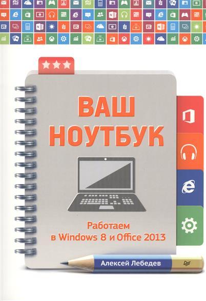 Лебедев А. Ваш ноутбук. Работаем в Windiws 8 и Office 2013 нова свинг