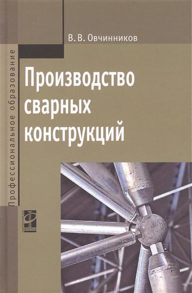 Производство сварных конструкций: учебник