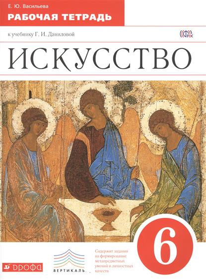 Искусство. 6 класс. Рабочая тетрадь к учебнику Г.И. Даниловой