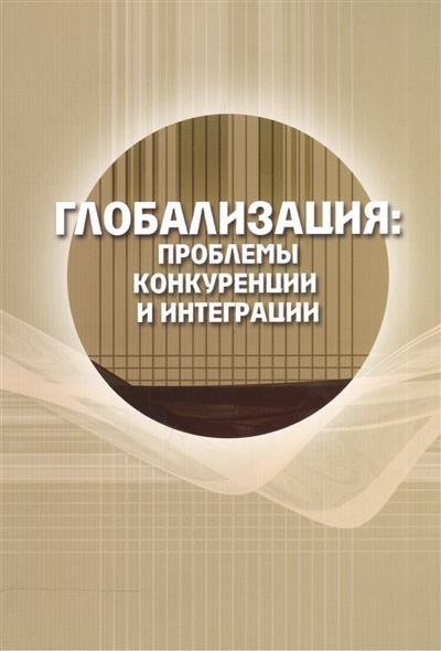 Глобализация: проблемы конкуренции и интеграции. Сборник статей