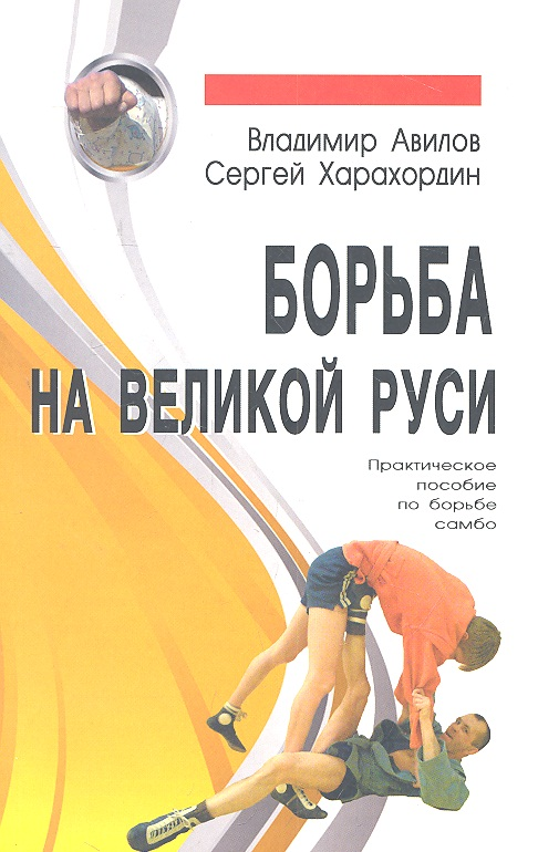 Авилов В., Харахордин С. Борьба на Великой Руси. Практическое пособие по борьбе самбо ISBN: 5988572065