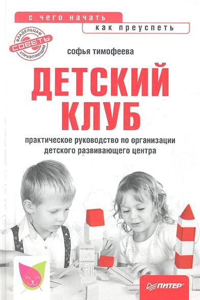 Тимофеева С. Детский клуб: с чего начать, как преуспеть. Практическое руководство по организации детского развивающего центра эзотерика с чего начать