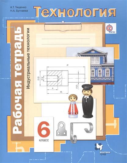 Тищенко А., Буглаева Н. Технология. Индустриальные технологии. 6 класс. Рабочая тетрадь технология индустриальные технологии 6 класс тетрадь творческих работ фгос