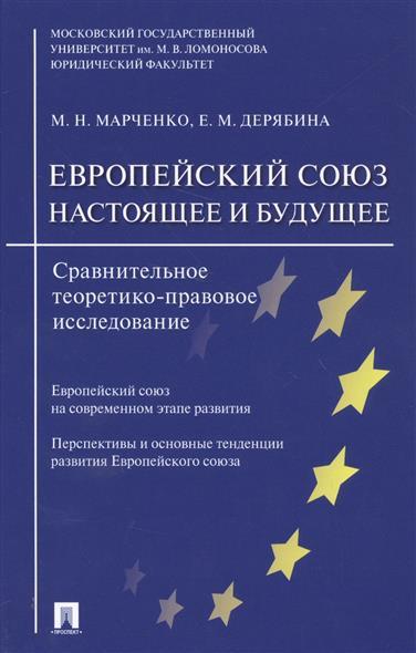 Марченко М., Дерягина Е. Европейский союз. Настоящее и будущее. Сравнительно теоретико-правовое исследование