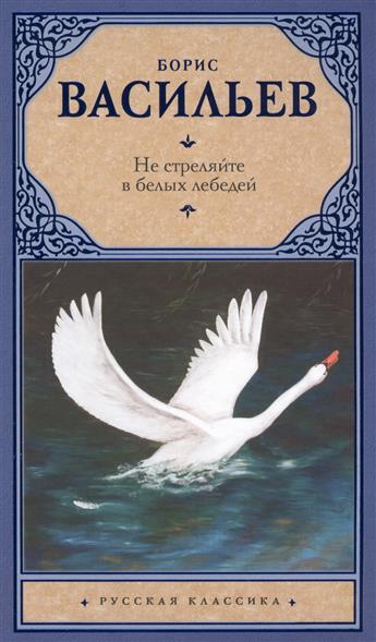 Васильев Б. Не стреляйте в белых лебедей ISBN: 9785171036652 не стреляйте белых лебедей