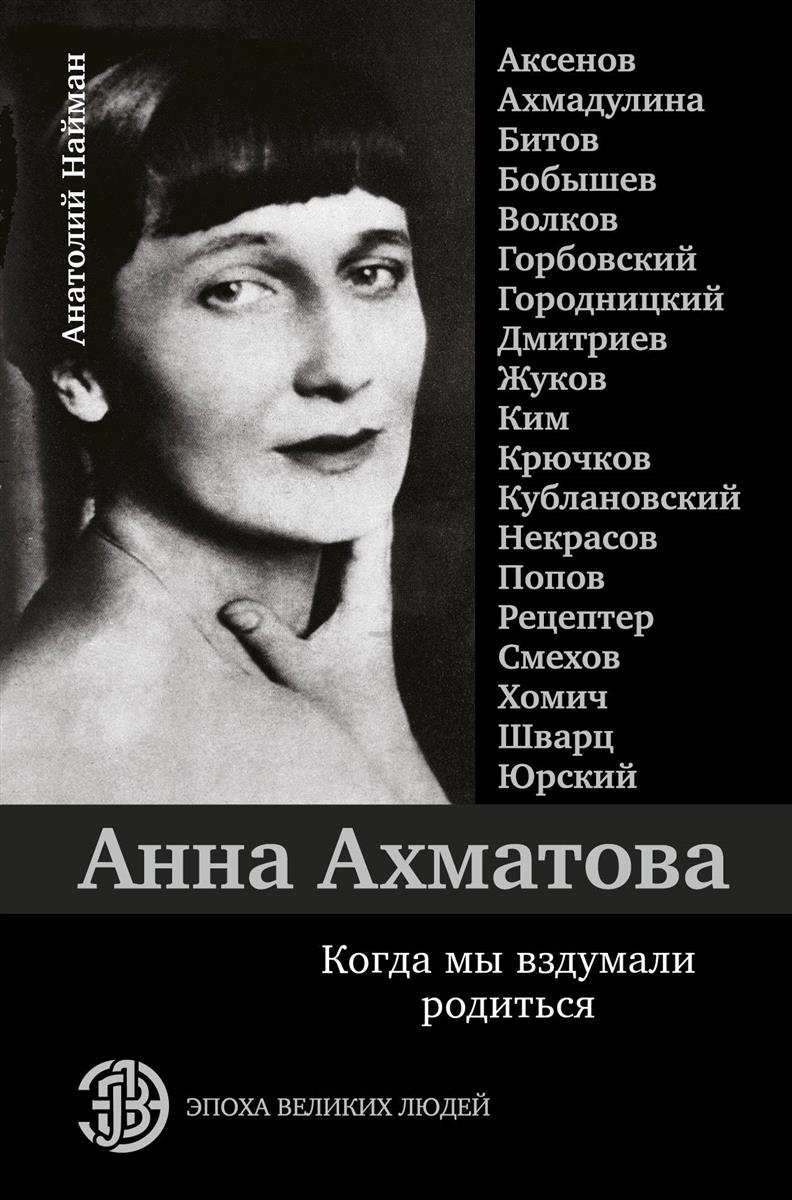 Найман А. Анна Ахматова. Когда мы вздумали родиться ахматова а анна ахматова стихотворения isbn 9785040938995
