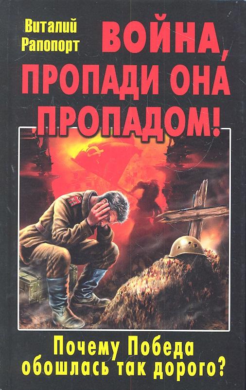 Рапопорт В. Война, пропади она пропадом! Почему Победа обошлась так дорого? ISBN: 9785995504016