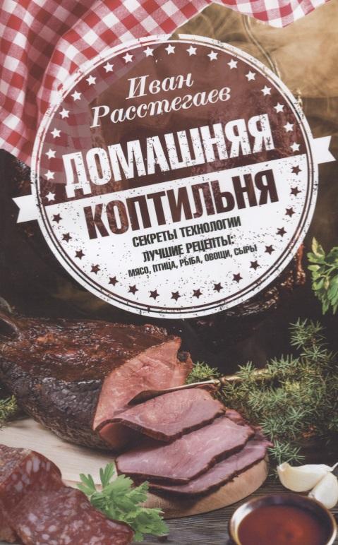 Расстегаев И. Домашняя коптильня. Секреты технологии. Лучшие рецепты: мясо, птица, рыба, овощи, сыры