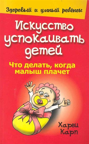 Книга Искусство успокаивать детей. Карп Х.