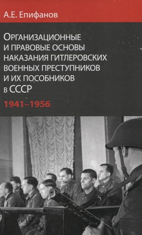 Организационные и правовые основы наказания гитлеровских военных преступников и их пособников в СССР 1941 - 1956 гг.