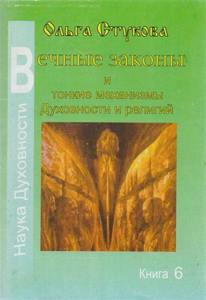 Вечные законы и тонкие механизмы Духовности и религий. Книга 6