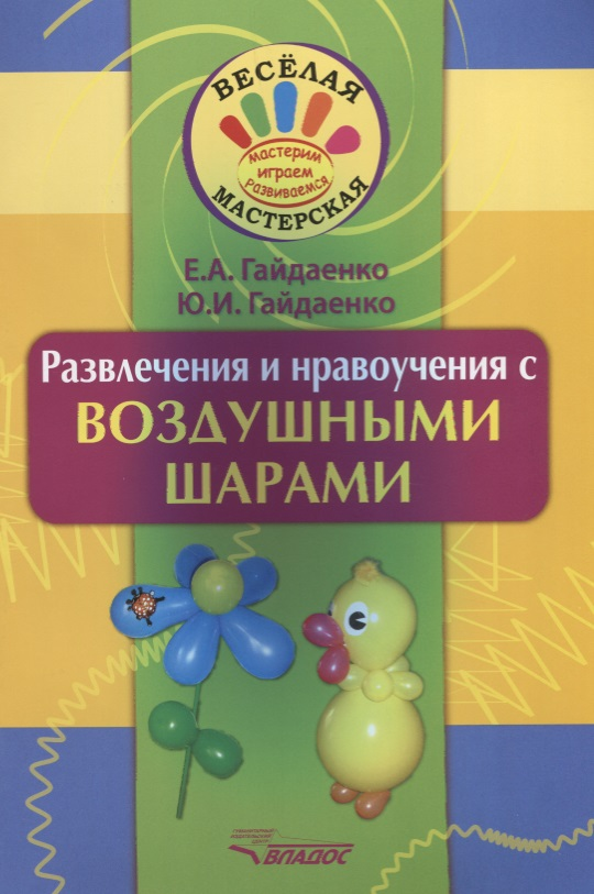 Гайдаенко Е., Гайдаенко Ю. Развлечения и нравоучения с воздушными шарами