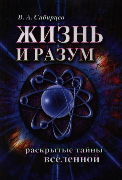 Сибирцев В. Жизнь и разум. Раскрытые тайны Вселенной. 2-е издание
