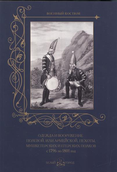 цена на Пантилеева А. (ред.-сост.) Одежда и вооружение полевой, или армейской, пехоты, мушкетерских и егерских полков с 1796 по 1801 год