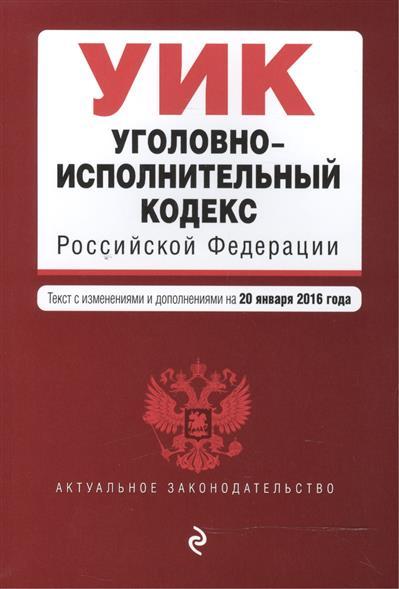 Уголовно-исполнительный кодекс Российской Федерации. Текст с изменениями и дополнениями на 20 января 2016 года