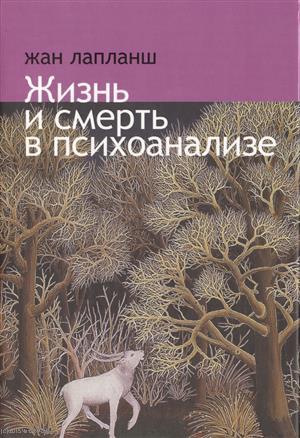 Лапланш Ж. Жизнь и смерть в психоанализе жизнь смерть и освобождение