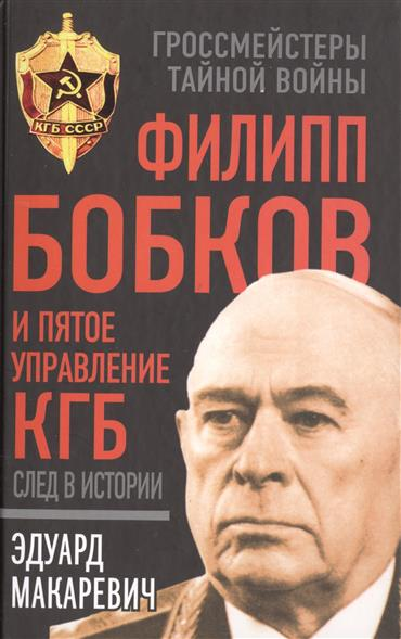 Макаревич Э. Филипп Бобков и пятое Управление КГБ: след в истории