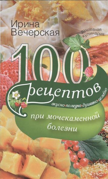 Вечерская И. 100 рецептов при мочекаменной болезни. Вкусно, полезно, душевно, целебно