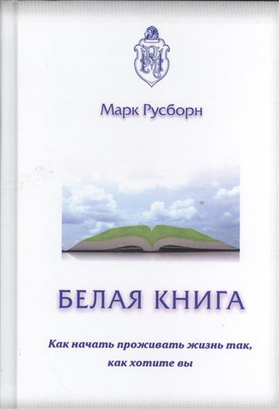 Белая книга. Как начать проживать жизнь так, как хотите вы