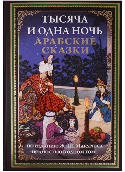 Тысяча и одна ночь. Арабские сказки (по изданию Ж.-Ш. Мардрюса полностью в одном томе)