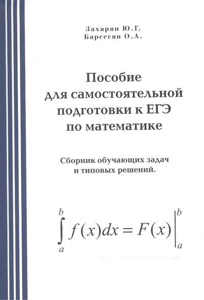 Захарян Ю.: Пособие для самостоятельной подготовки к ЕГЭ по математике. Сборник обучающих задач и типовых решений
