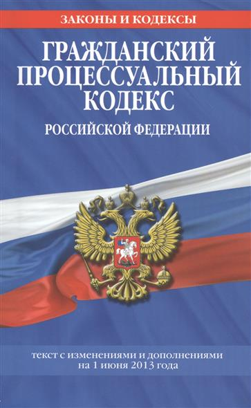Гражданский процессуальный кодекс Российской Федерации. Текст с изменениями и дополнениями на 1 июня 2013 года