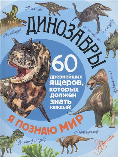 Тихонов А. Динозавры. 60 древнейших ящеров, которых должен знать каждый каждый мальчик должен знать
