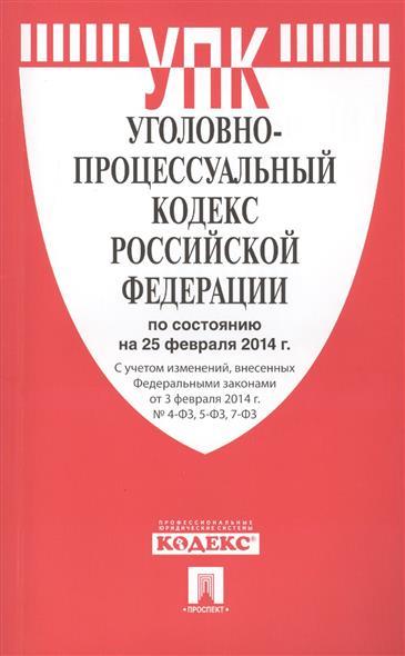 Уголовно-процессуальный кодекс Российской Федерации по состоянию на 25 февраля 2014 г. С учетом изменений, внесенных Федеральными законами от 3 февраля 2014 г. № 4-ФЗ, 5-ФЗ, 7-ФЗ