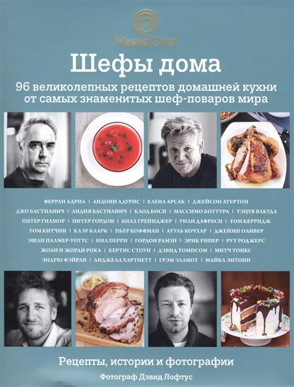 Шефы дома. 96 великолепных рецептов домашней кухни от самых знаменитых шеф-поваров мира. Рецепты, истории и фотографии