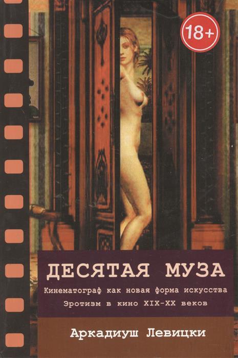 Левицки А. Десятая муза: кинематограф как новая форма искусства. Эротизм в кино XIX-XX веков