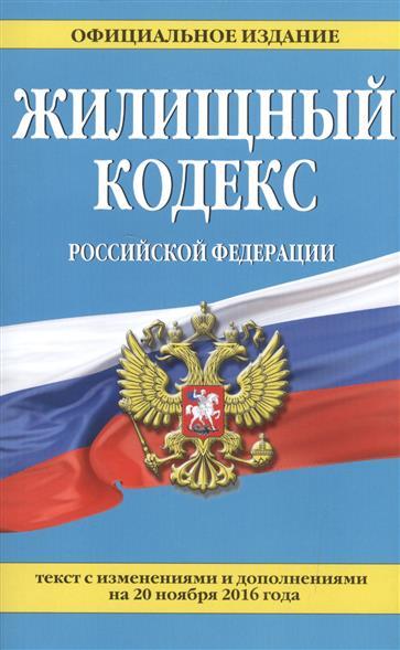 Жилищный кодекс Российской Федерации. Текст с изменениями и дополнениями на 20 ноября 2016 года